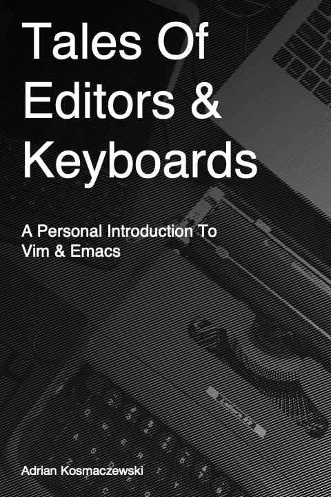Tales of Editors & Keyboards – A Personal Introduction To Vim & Emacs